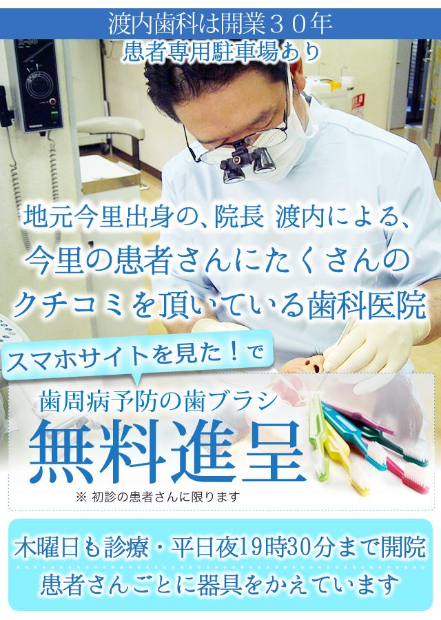 地元今里の院長による 渡内歯科は開業27年  地元の患者さんにたくさんの クチコミを頂いている歯科医院です  木曜日も診療・平日夜19時半まで開院  患者さんごとに器具をかえています   『スマホサイトを見た!』とお伝え下さい。  歯周病予防の歯ブラシを進呈します! ※ 初診の患者さんに限ります
